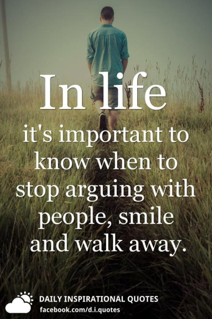 In life it's important to know when to stop arguing with people, smile and walk away.