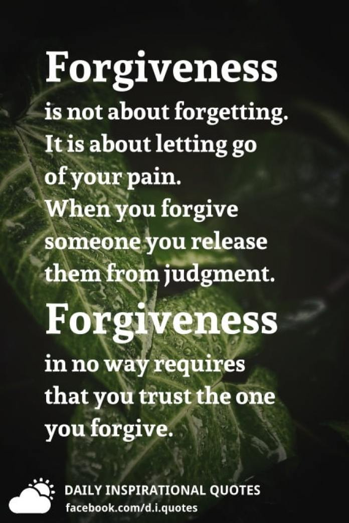 Forgiveness is not about forgetting. It is about letting go of your pain. When you forgive someone you release them from judgment. Forgiveness in no way requires that you trust the one you forgive.