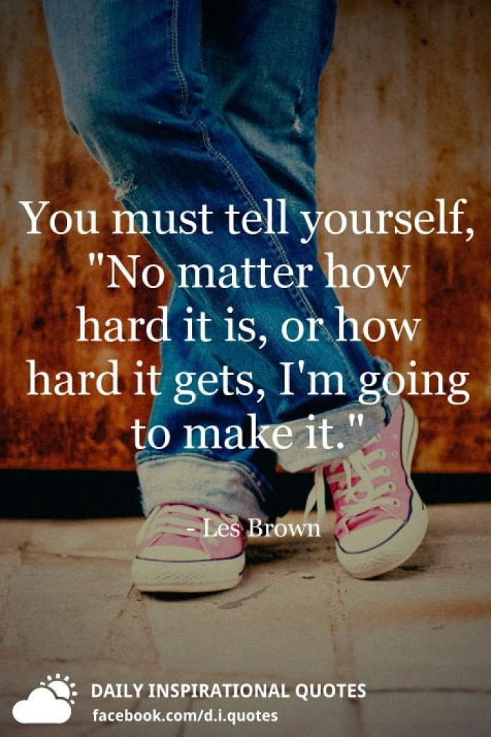 """You must tell yourself, """"No matter how hard it is, or how hard it gets, I'm going to make it."""" - Les Brown"""