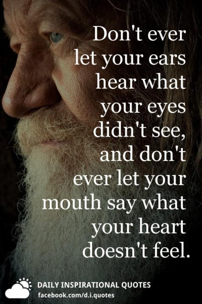 Don't ever let your ears hear what your eyes didn't see, and don't ever let your mouth say what your heart doesn't feel.
