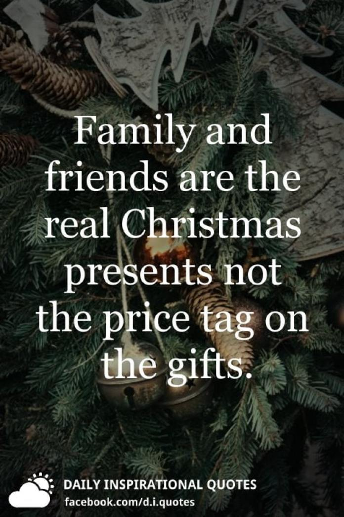 Family and friends are the real Christmas presents not the price tag on the gifts.