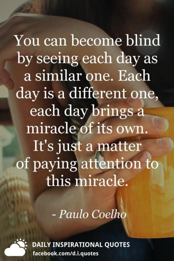 You can become blind by seeing each day as a similar one. Each day is a different one, each day brings a miracle of its own. It's just a matter of paying attention to this miracle. - Paulo Coelho