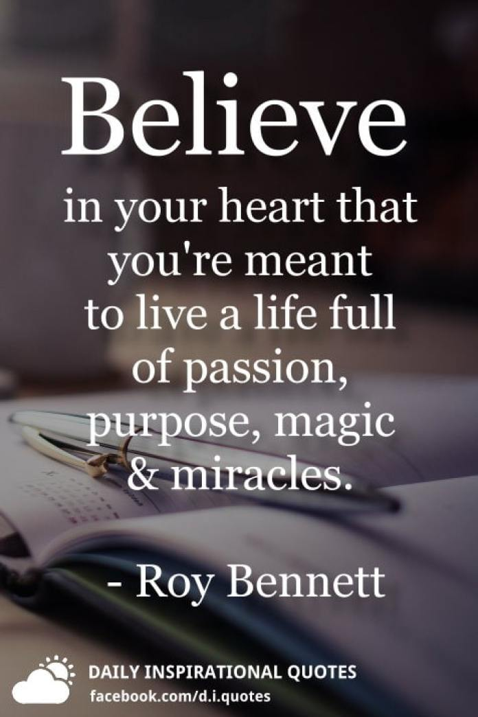 Believe in your heart that you're meant to live a life full of passion, purpose, magic and miracles. - Roy Bennett