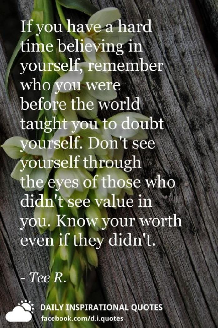 If you have a hard time believing in yourself, remember who you were before the world taught you to doubt yourself. Don't see yourself through the eyes of those who didn't see value in you. Know your worth even if they didn't. - Tee R.