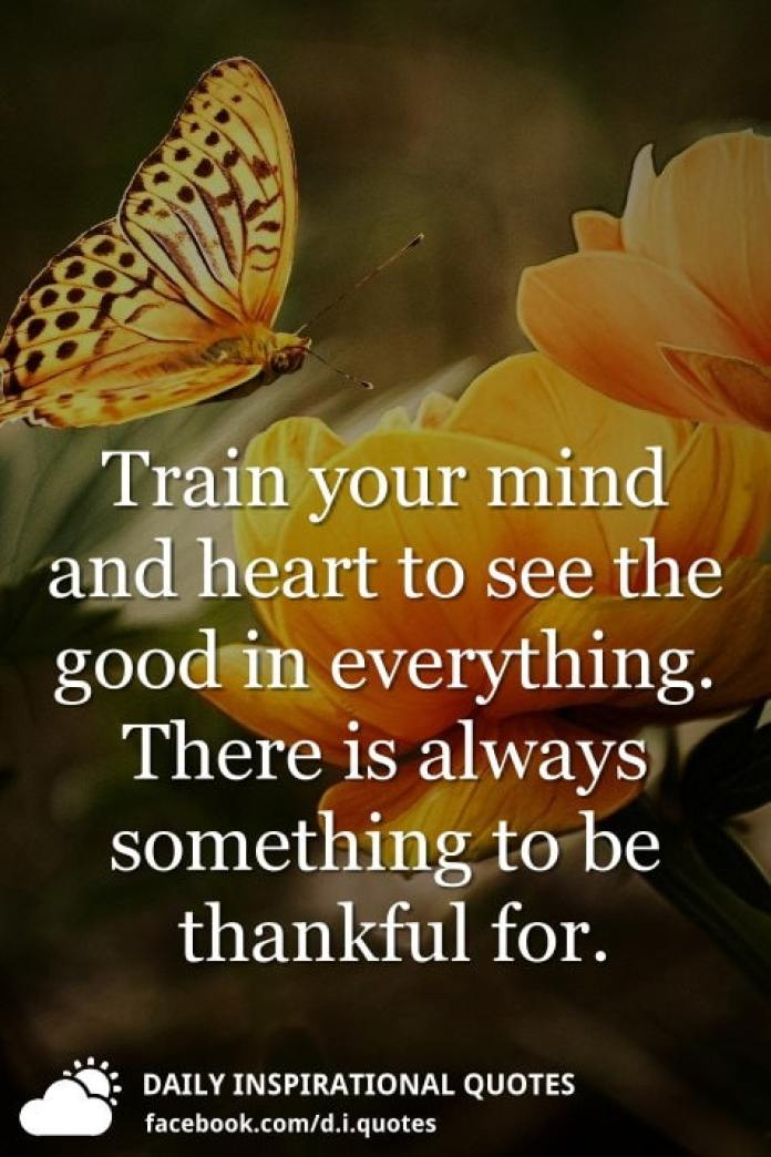 Train your mind and heart to see the good in everything. There is always something to be thankful for.