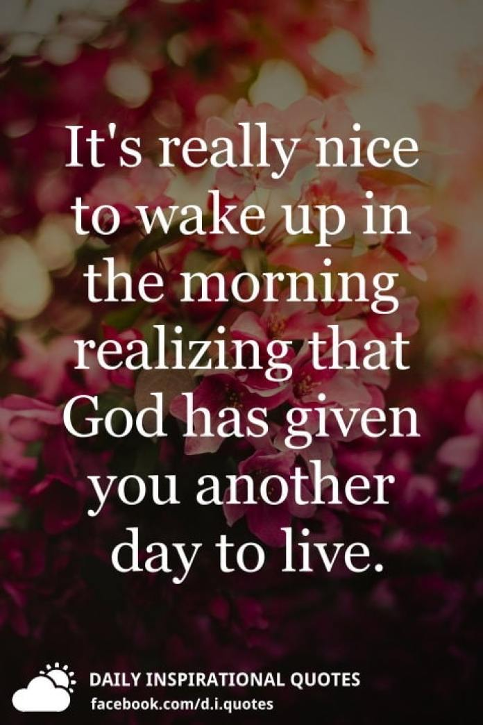 It's really nice to wake up in the morning realizing that God has given you another day to live.