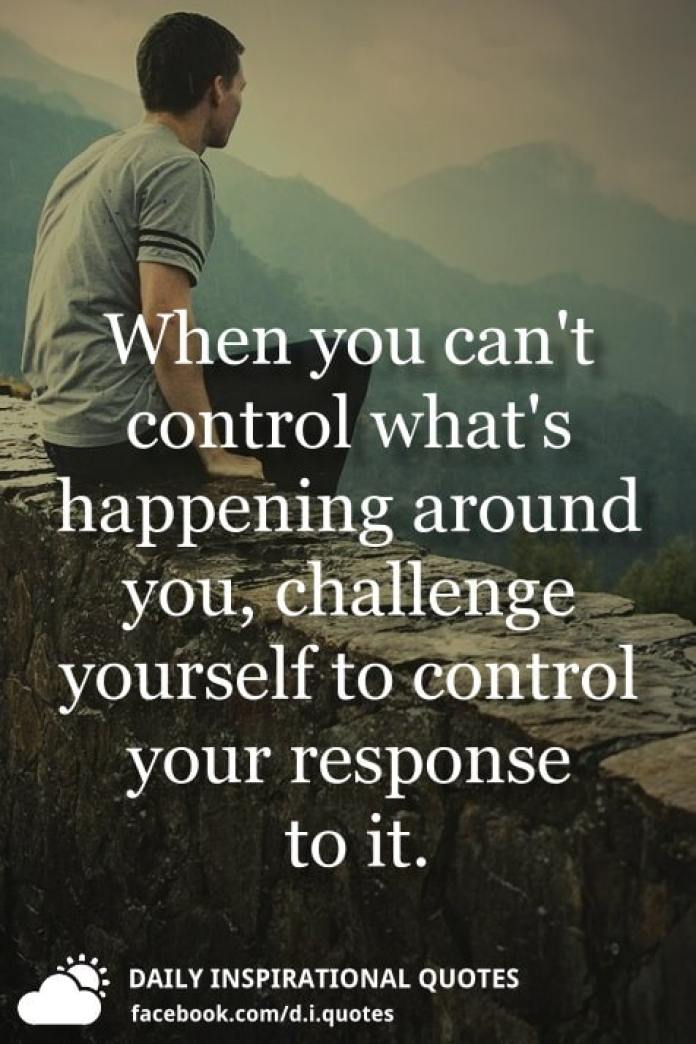 When you can't control what's happening around you, challenge yourself to control your response to it.