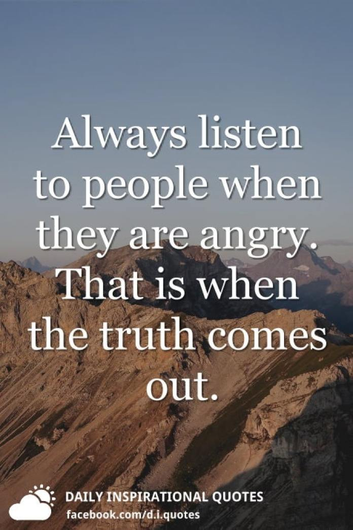 Always listen to people when they are angry. That is when the truth comes out.