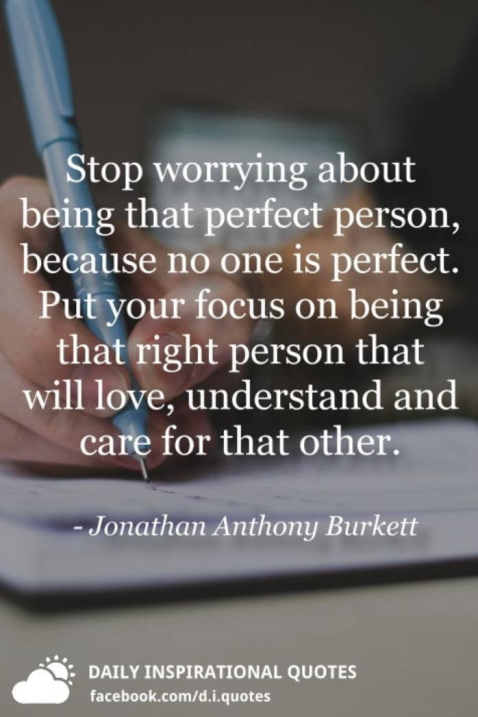 Stop worrying about being that perfect person, because no one is perfect. Put your focus on being that right person that will love, understand and care for that other. - Jonathan Anthony Burkett