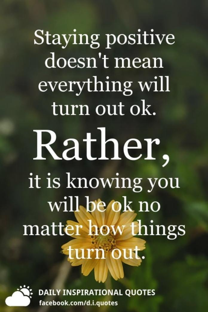 Staying positive doesn't mean everything will turn out ok. Rather, it is knowing you will be ok no matter how things turn out.