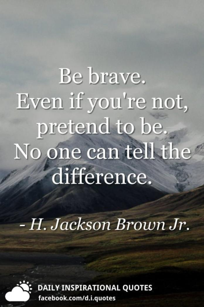 Be brave. Even if you're not, pretend to be. No one can tell the difference. - H. Jackson Brown Jr.