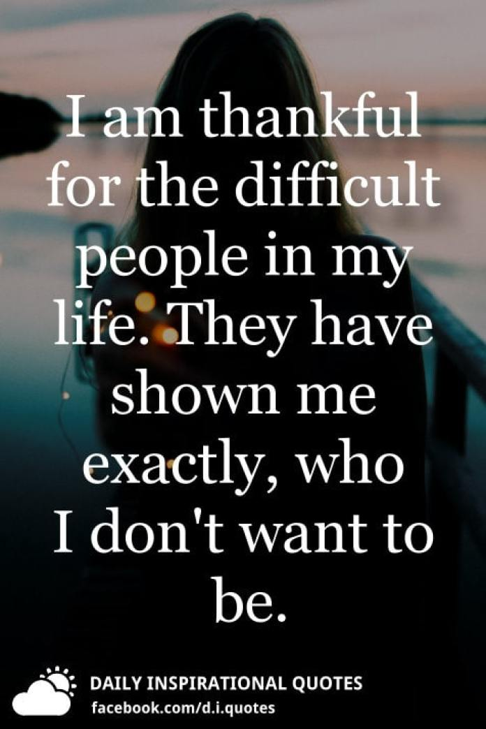 I am thankful for the difficult people in my life. They have shown me exactly, who I don't want to be.