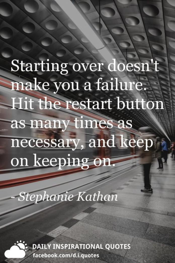 Starting over doesn't make you a failure. Hit the restart button as many times as necessary, and keep on keeping on. - Stephanie Kathan