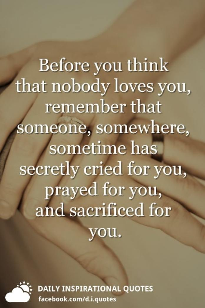 Before you think that nobody loves you, remember that someone, somewhere, sometime has secretly cried for you, prayed for you, and sacrificed for you.
