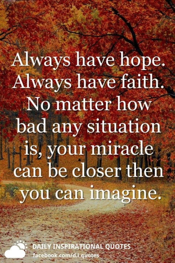 Always have hope. Always have faith. No matter how bad any situation is, your miracle can be closer then you can imagine.