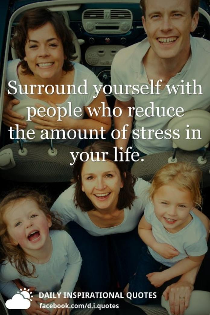 Surround yourself with people who reduce the amount of stress in your life.