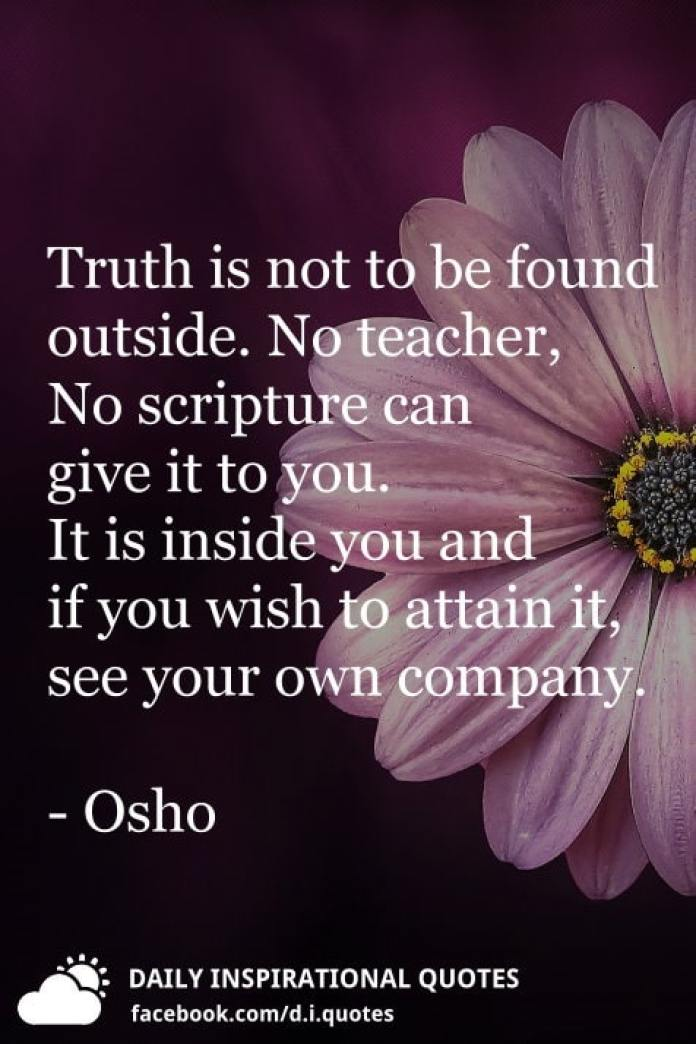 Truth is not to be found outside. No teacher, No scripture can give it to you. It is inside you and if you wish to attain it, see your own company. - Osho
