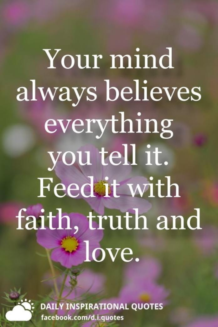 Your mind always believes everything you tell it. Feed it with faith, truth and love.