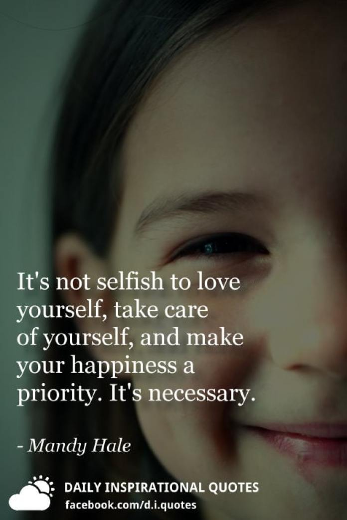 It's not selfish to love yourself, take care of yourself, and make your happiness a priority. It's necessary. - Mandy Hale