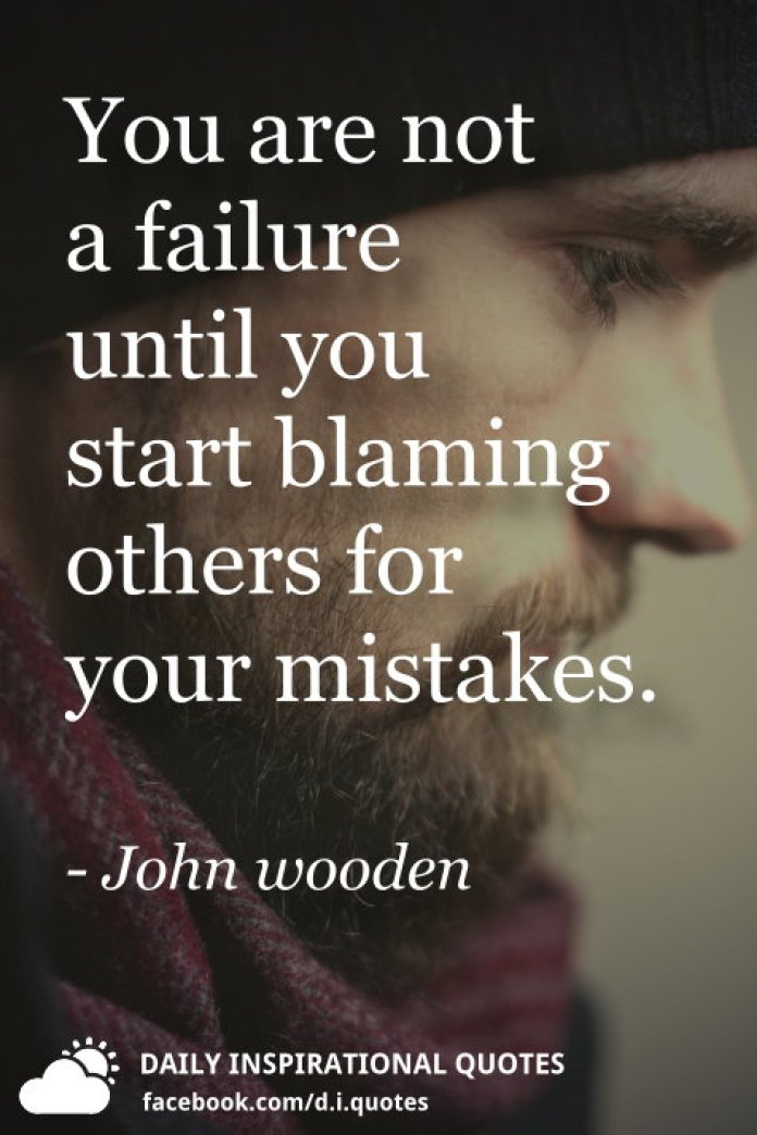 You are not a failure until you start blaming others for your mistakes. - John wooden