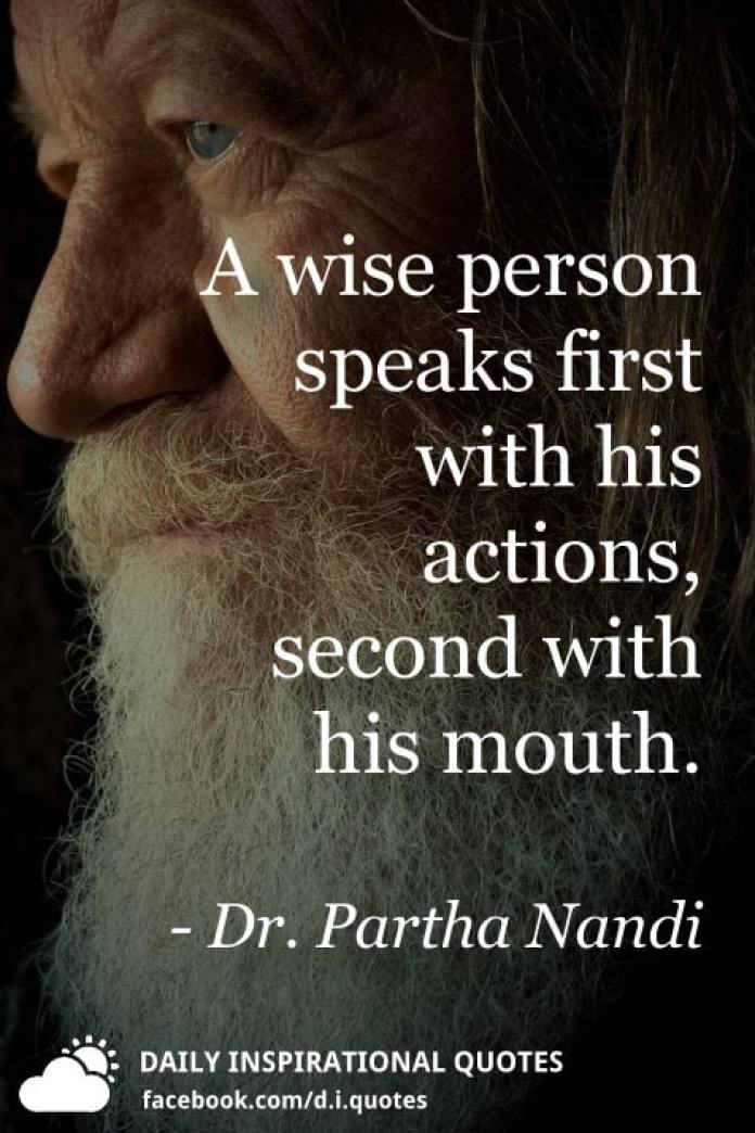 A wise person speaks first with his actions, second with his mouth. - Dr. Partha Nandi