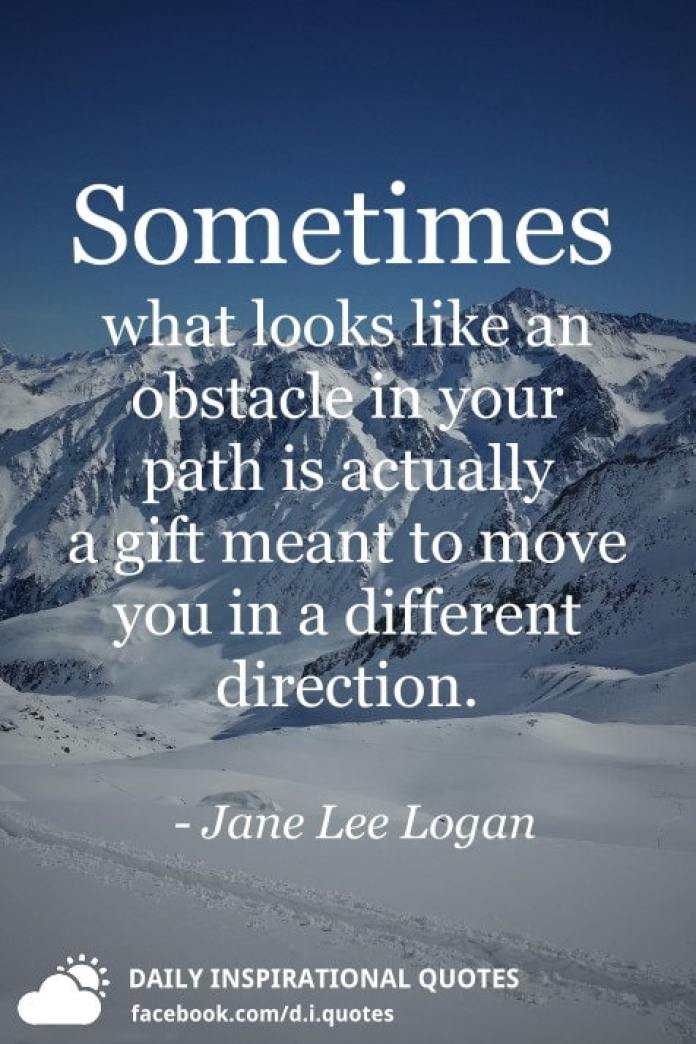 Sometimes what looks like an obstacle in your path is actually a gift meant to move you in a different direction. - Jane Lee Logan