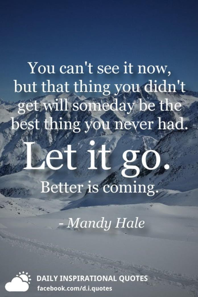 You can't see it now, but that thing you didn't get will someday be the best thing you never had. Let it go. Better is coming. - Mandy Hale