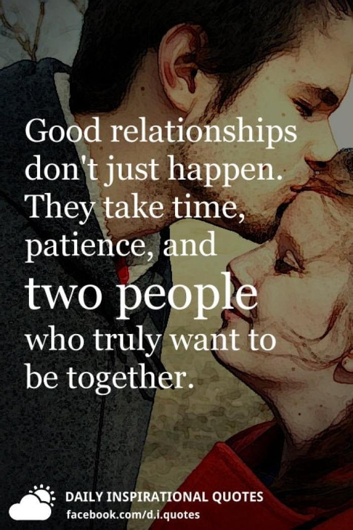 Good relationships don't just happen. They take time, patience, and two people who truly want to be together.