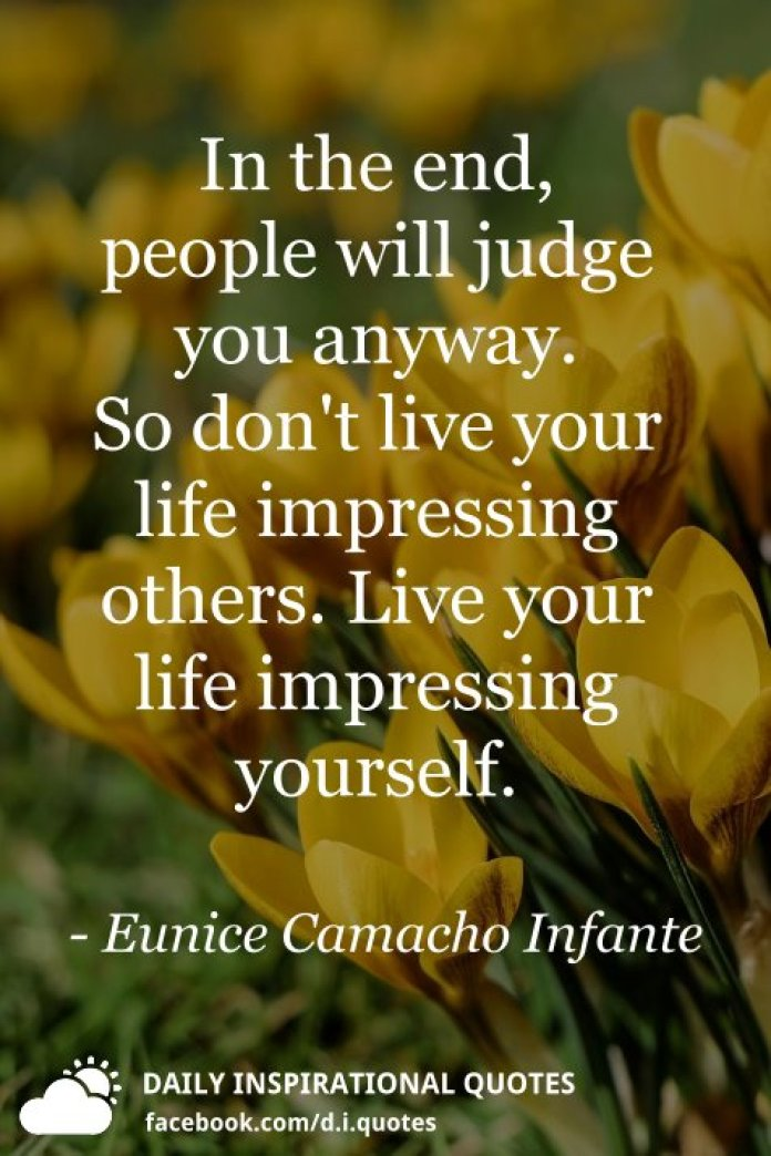 In the end, people will judge you anyway. So don't live your life impressing others. Live your life impressing yourself. - Eunice Camacho Infante