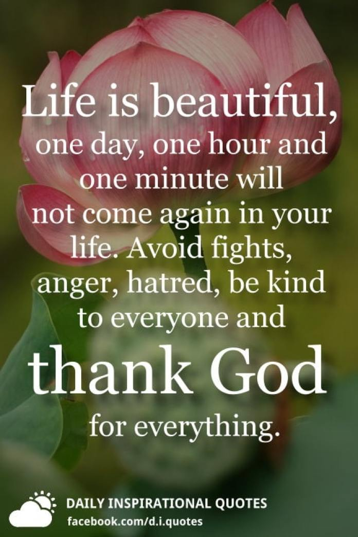 Life is beautiful, one day, one hour and one minute will not come again in your life. Avoid fights, anger, hatred, be kind to everyone and thank God for everything.