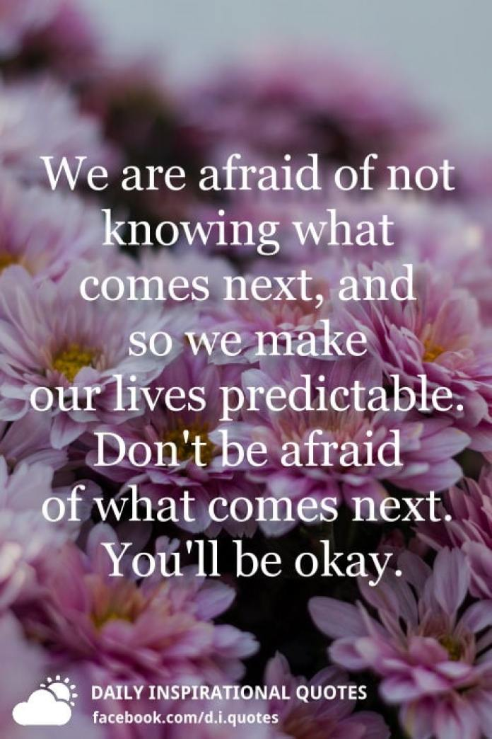 We are afraid of not knowing what comes next, and so we make our lives predictable. Don't be afraid of what comes next. You'll be okay.