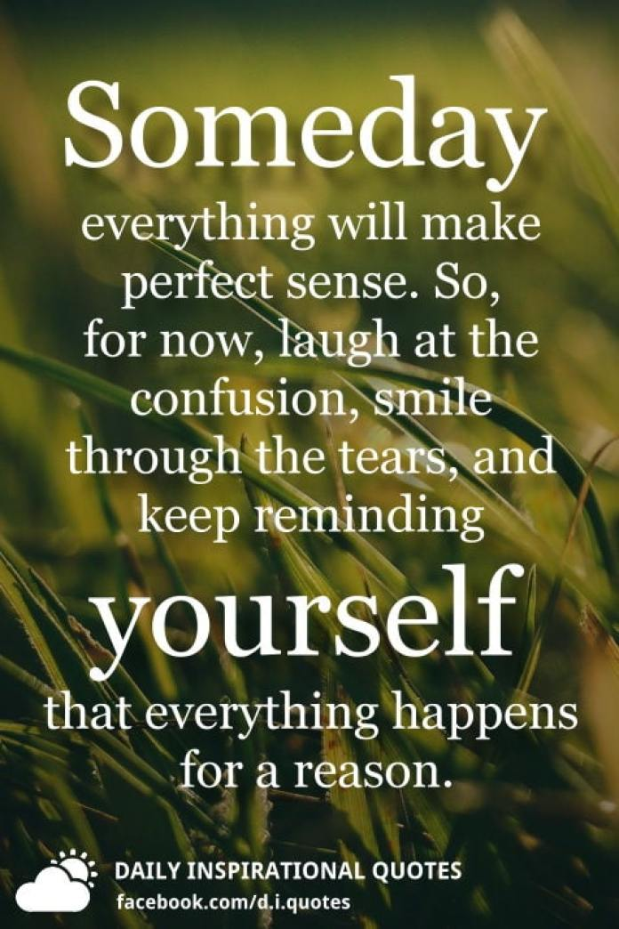 Someday everything will make perfect sense. So, for now, laugh at the confusion, smile through the tears, and keep reminding yourself that everything happens for a reason.