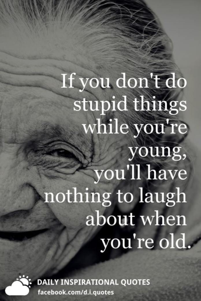 If you don't do stupid things while you're young, you'll have nothing to laugh about when you're old.
