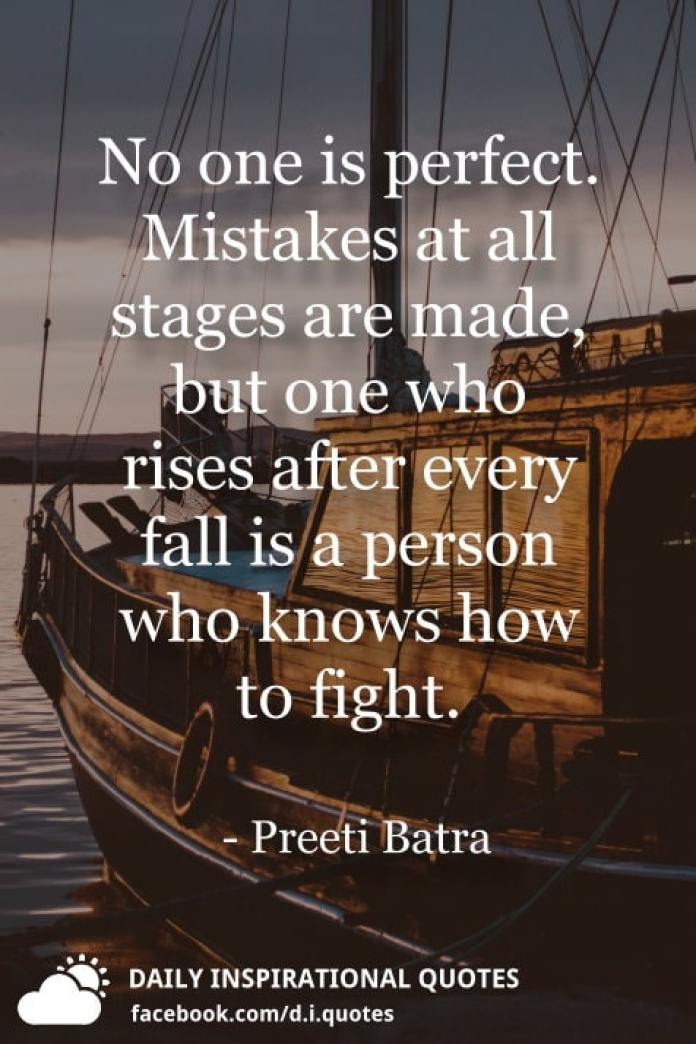 No one is perfect. Mistakes at all stages are made, but one who rises after every fall is a person who knows how to fight. - Preeti Batra