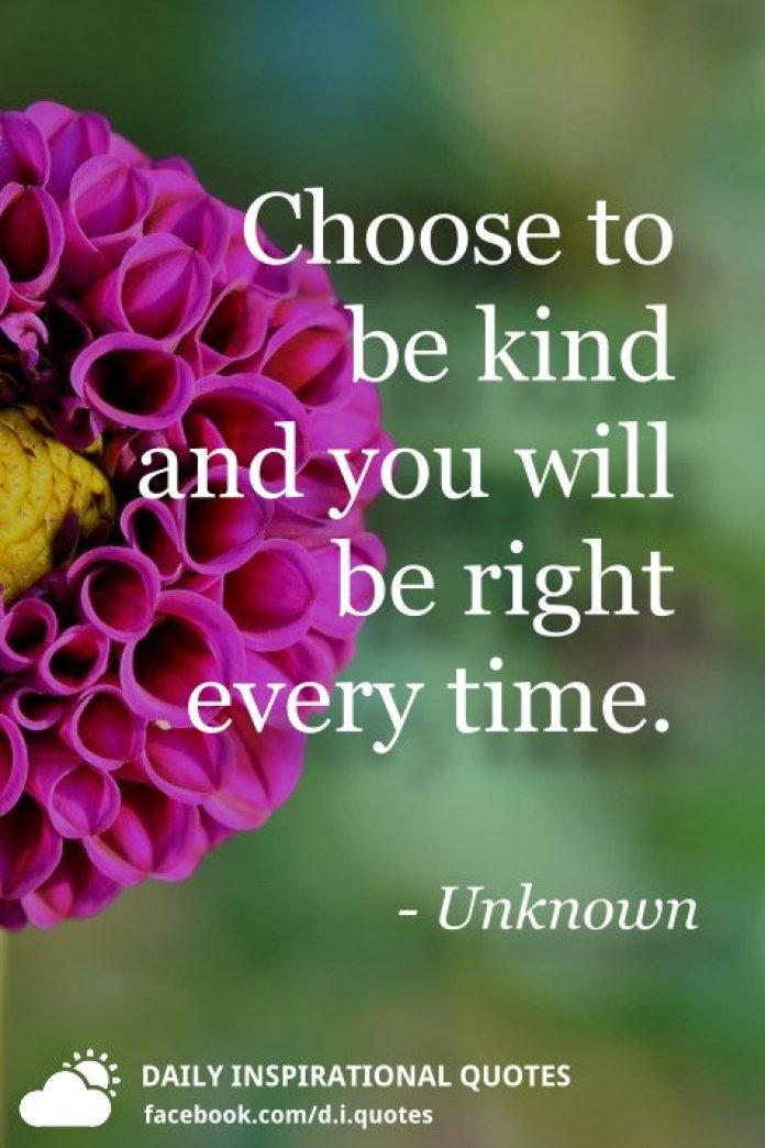 Choose to be kind and you will be right every time. - Unknown