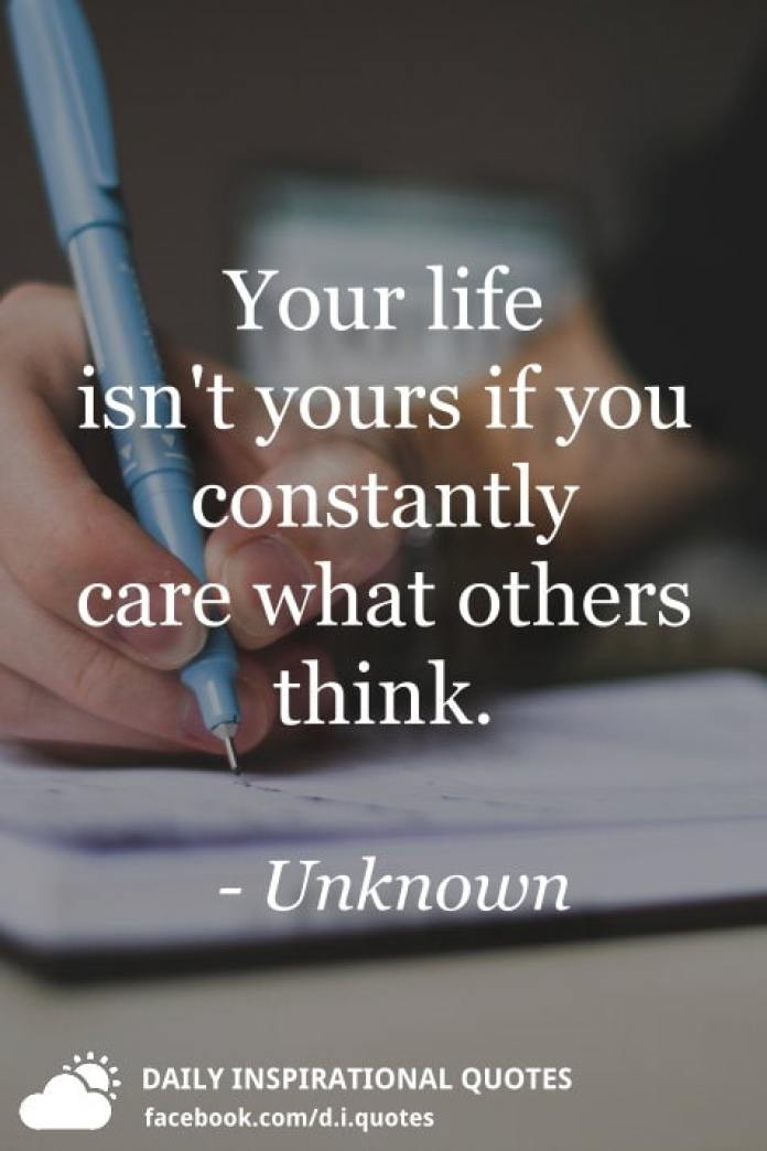 Your life isn't yours if you constantly care what others think. - Unknown