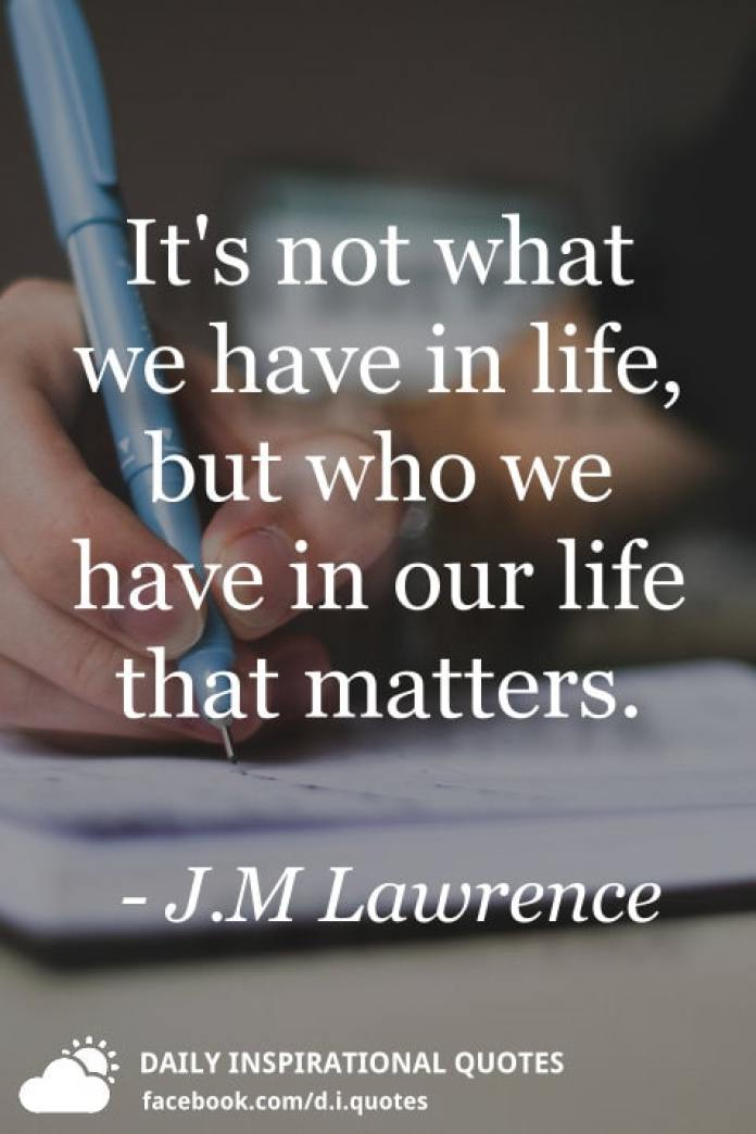 It's not what we have in life, but who we have in our life that matters. - J.M Lawrence