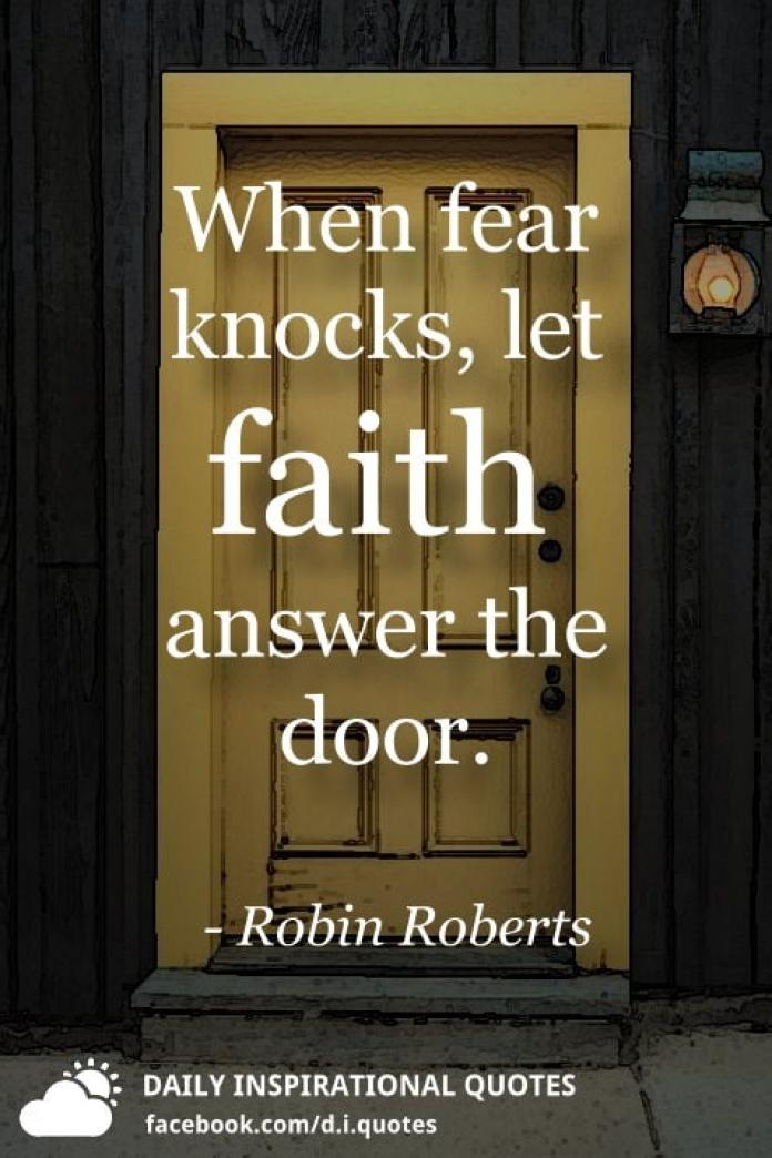 When fear knocks, let faith answer the door. - Robin Roberts