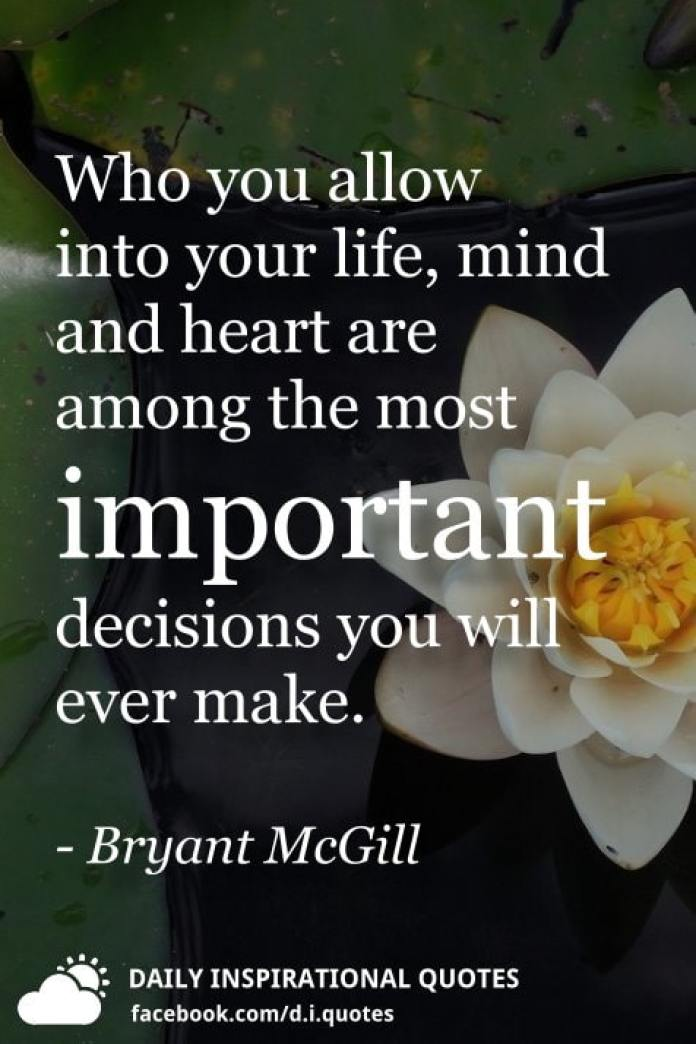 Who you allow into your life, mind and heart are among the most important decisions you will ever make. - Bryant McGill