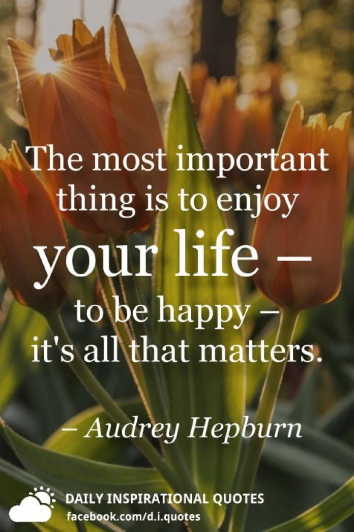 The most important thing is to enjoy your life – to be happy – it's all that matters. – Audrey Hepburn