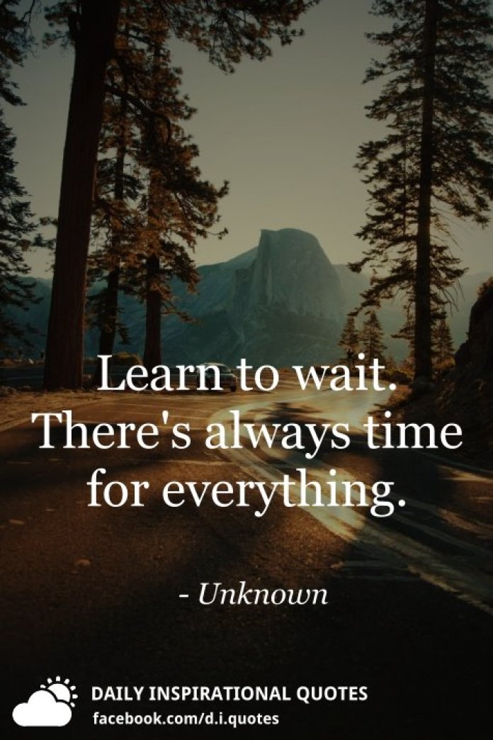 Learn to wait. There's always time for everything. - Unknown
