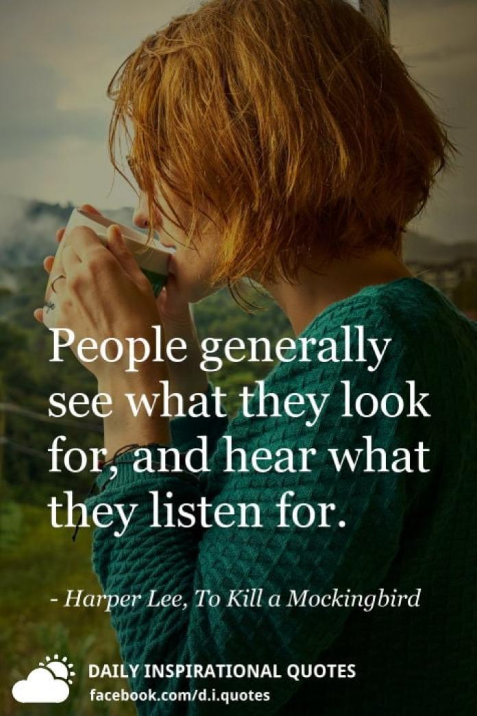 People generally see what they look for, and hear what they listen for. - Harper Lee, To Kill a Mockingbird