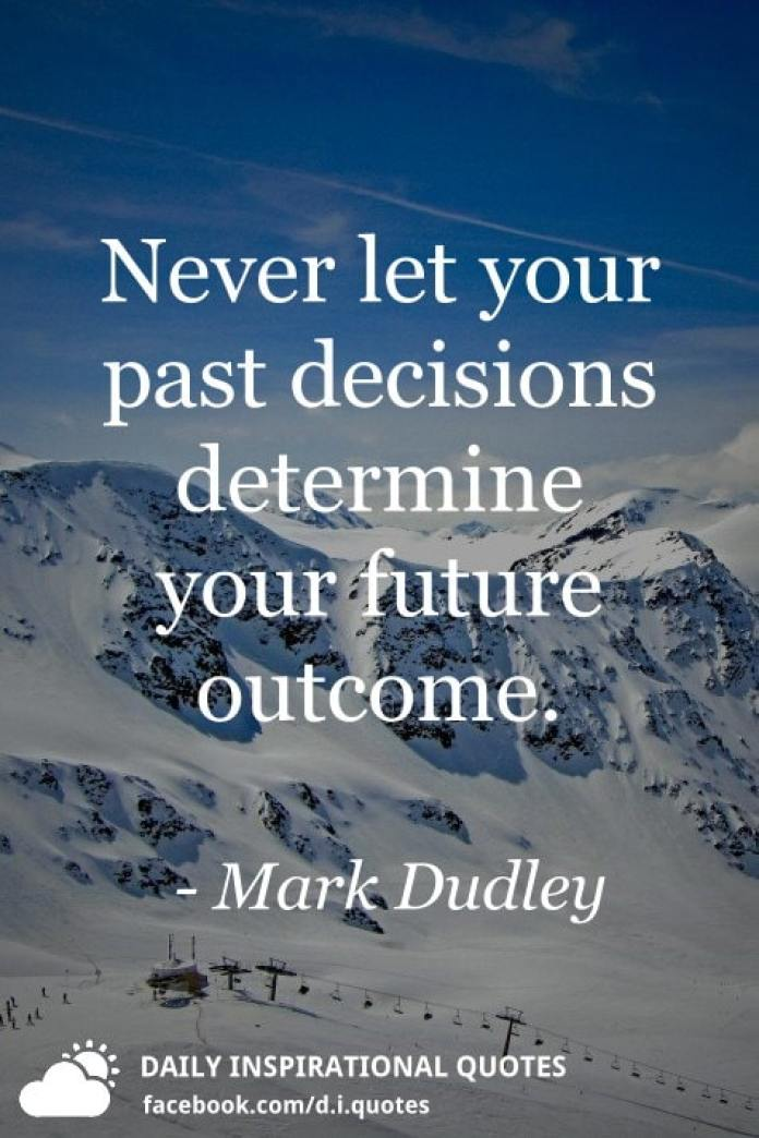 Never let your past decisions determine your future outcome. - Mark Dudley