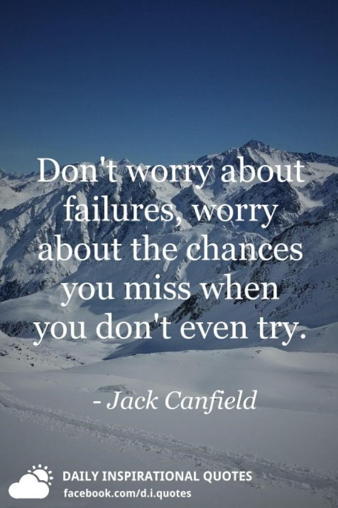 Don't worry about failures, worry about the chances you miss when you don't even try. - Jack Canfield
