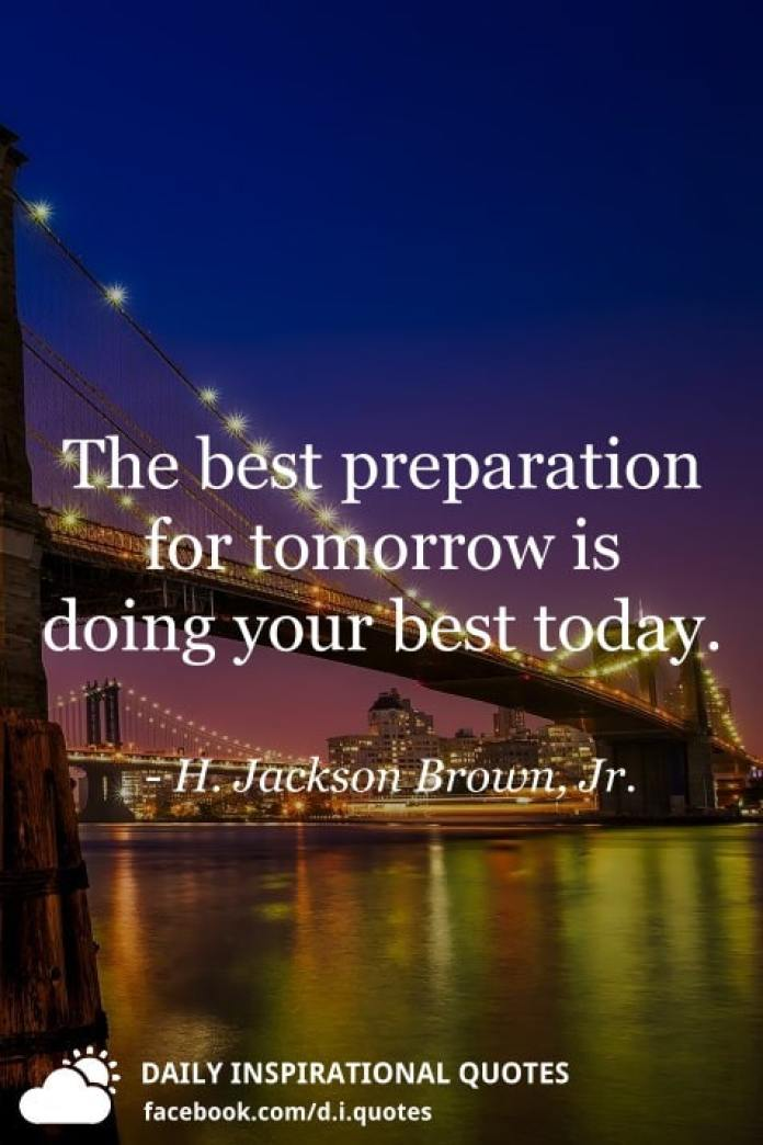 The best preparation for tomorrow is doing your best today. - H. Jackson Brown, Jr.