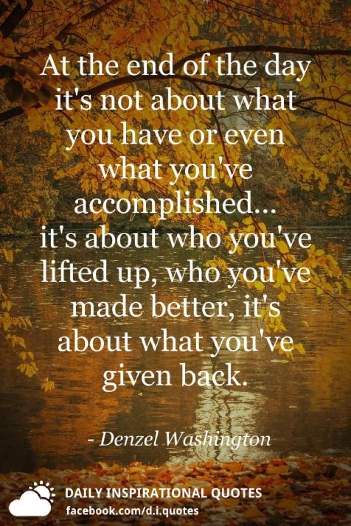 At the end of the day it's not about what you have or even what you've accomplished... it's about who you've lifted up, who you've made better, it's about what you've given back. - Denzel Washington