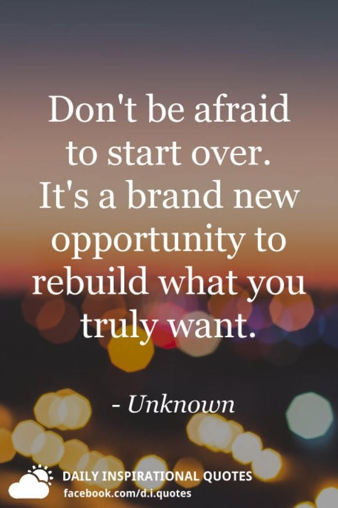 Don't be afraid to start over. It's a brand new opportunity to rebuild what you truly want. - Unknown