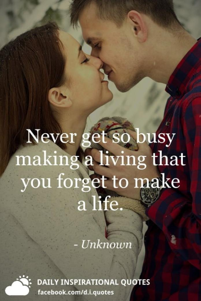 Never get so busy making a living that you forget to make a life. - Unknown