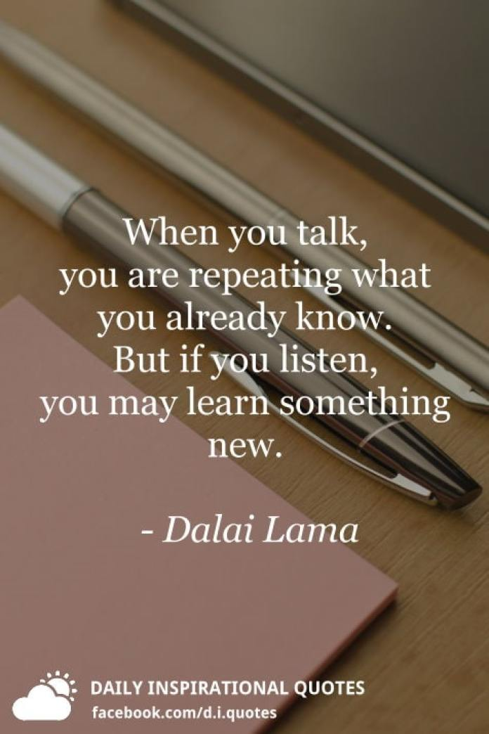 When you talk, you are repeating what you already know. But if you listen, you may learn something new. - Dalai Lama
