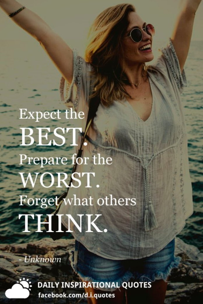 Expect the BEST. Prepare for the WORST. Forget what others THINK. - Unknown